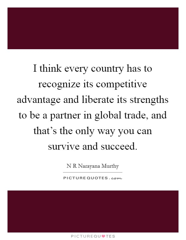 I think every country has to recognize its competitive advantage and liberate its strengths to be a partner in global trade, and that's the only way you can survive and succeed. Picture Quote #1