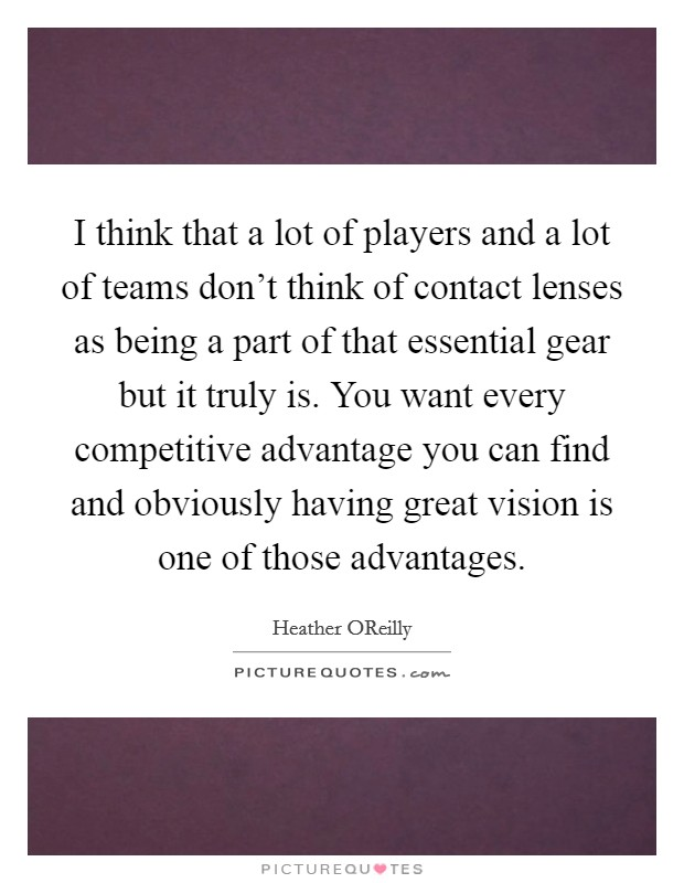I think that a lot of players and a lot of teams don't think of contact lenses as being a part of that essential gear but it truly is. You want every competitive advantage you can find and obviously having great vision is one of those advantages Picture Quote #1