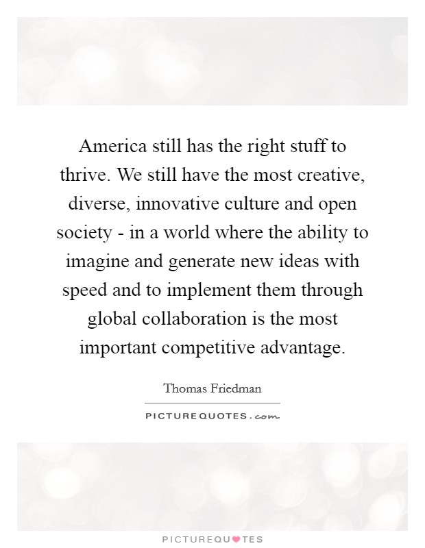 America still has the right stuff to thrive. We still have the most creative, diverse, innovative culture and open society - in a world where the ability to imagine and generate new ideas with speed and to implement them through global collaboration is the most important competitive advantage Picture Quote #1