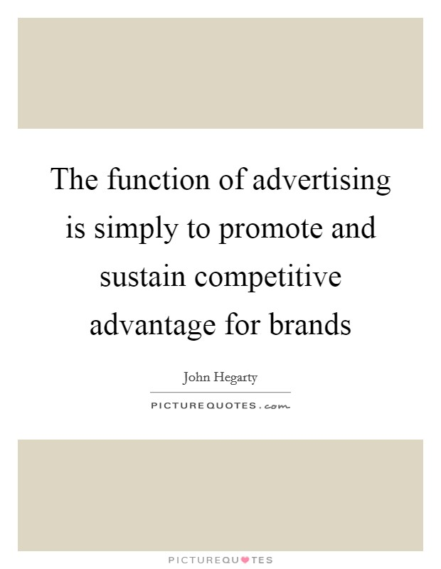 The function of advertising is simply to promote and sustain competitive advantage for brands Picture Quote #1