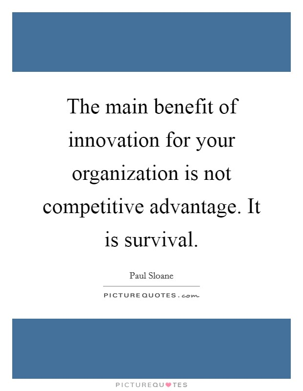 The main benefit of innovation for your organization is not competitive advantage. It is survival Picture Quote #1