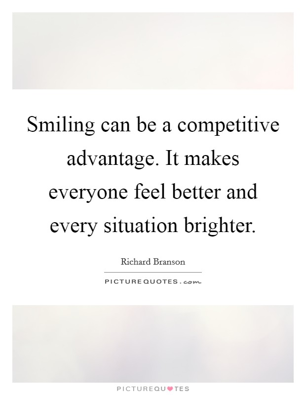 Smiling can be a competitive advantage. It makes everyone feel better and every situation brighter. Picture Quote #1
