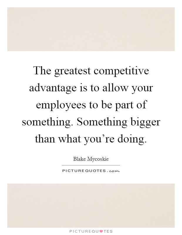 The greatest competitive advantage is to allow your employees to be part of something. Something bigger than what you're doing Picture Quote #1