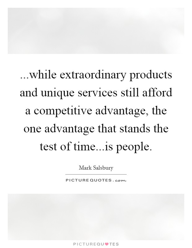 ...while extraordinary products and unique services still afford a competitive advantage, the one advantage that stands the test of time...is people. Picture Quote #1