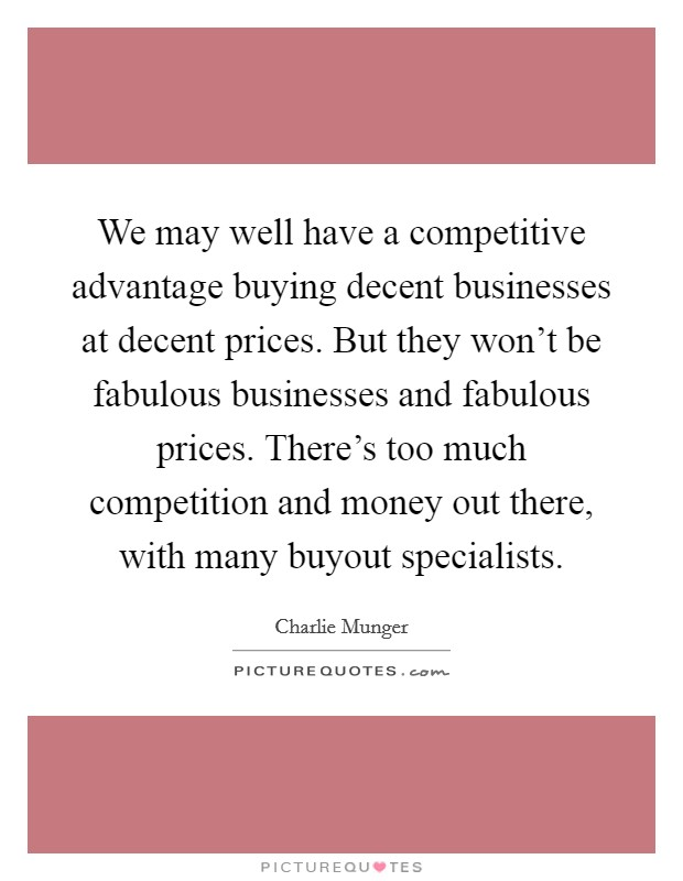 We may well have a competitive advantage buying decent businesses at decent prices. But they won't be fabulous businesses and fabulous prices. There's too much competition and money out there, with many buyout specialists Picture Quote #1