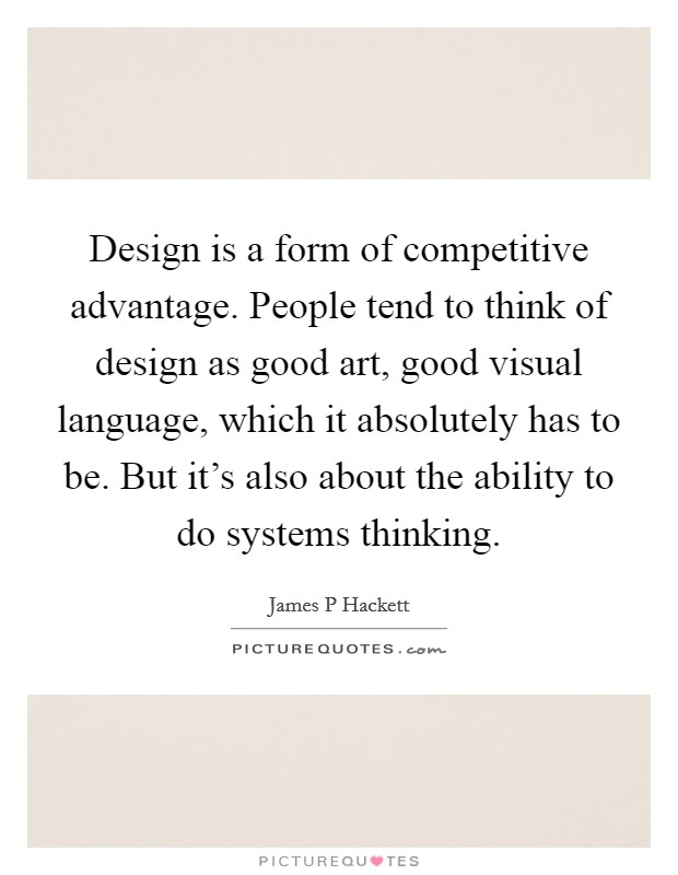 Design is a form of competitive advantage. People tend to think of design as good art, good visual language, which it absolutely has to be. But it's also about the ability to do systems thinking. Picture Quote #1