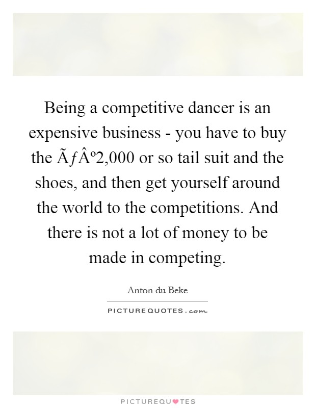 Being a competitive dancer is an expensive business - you have to buy the ú2,000 or so tail suit and the shoes, and then get yourself around the world to the competitions. And there is not a lot of money to be made in competing. Picture Quote #1