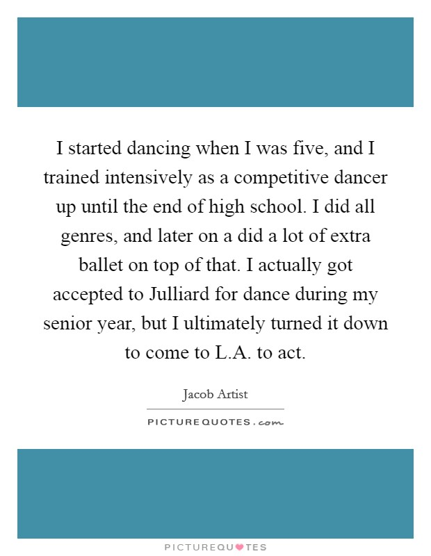 I started dancing when I was five, and I trained intensively as a competitive dancer up until the end of high school. I did all genres, and later on a did a lot of extra ballet on top of that. I actually got accepted to Julliard for dance during my senior year, but I ultimately turned it down to come to L.A. to act Picture Quote #1