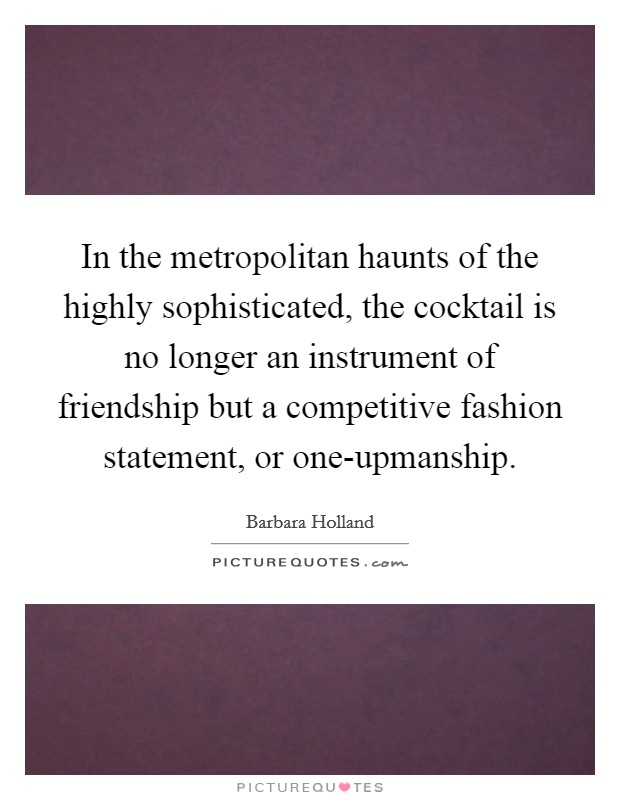 In the metropolitan haunts of the highly sophisticated, the cocktail is no longer an instrument of friendship but a competitive fashion statement, or one-upmanship Picture Quote #1
