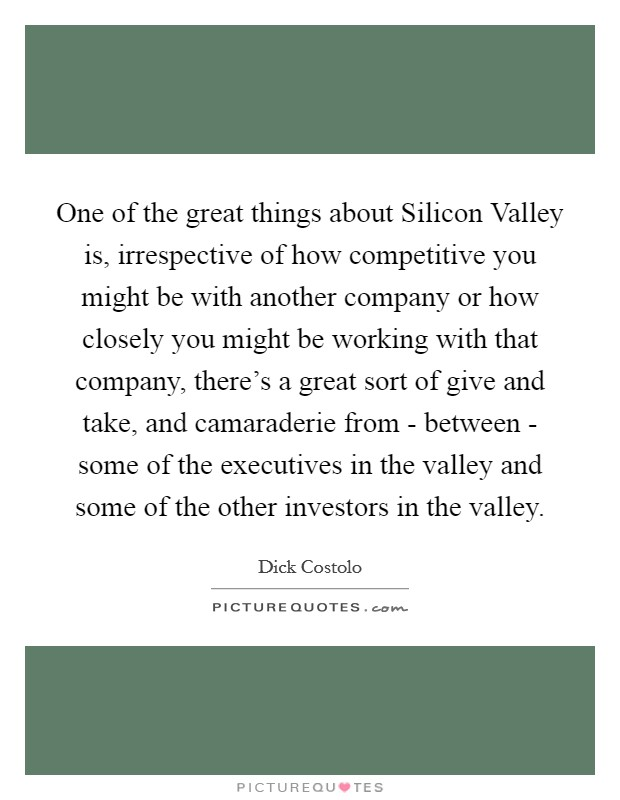 One of the great things about Silicon Valley is, irrespective of how competitive you might be with another company or how closely you might be working with that company, there's a great sort of give and take, and camaraderie from - between - some of the executives in the valley and some of the other investors in the valley Picture Quote #1
