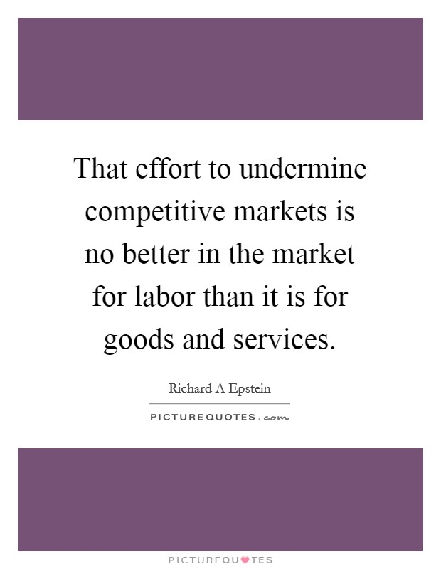 That effort to undermine competitive markets is no better in the market for labor than it is for goods and services Picture Quote #1