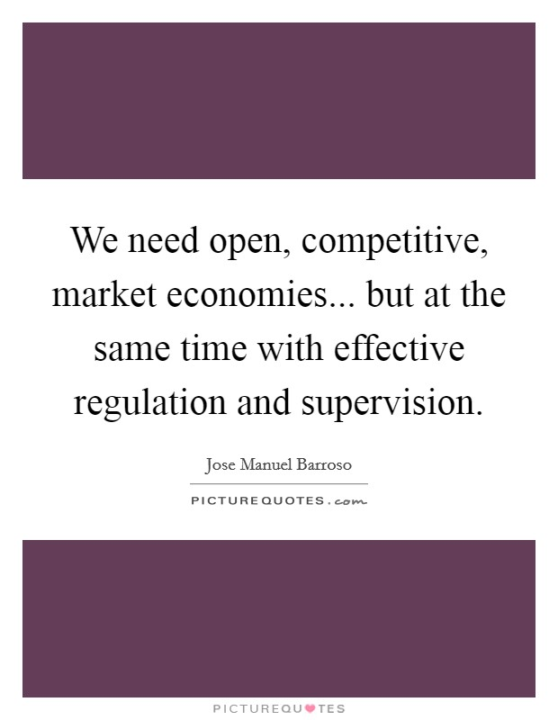 We need open, competitive, market economies... but at the same time with effective regulation and supervision Picture Quote #1