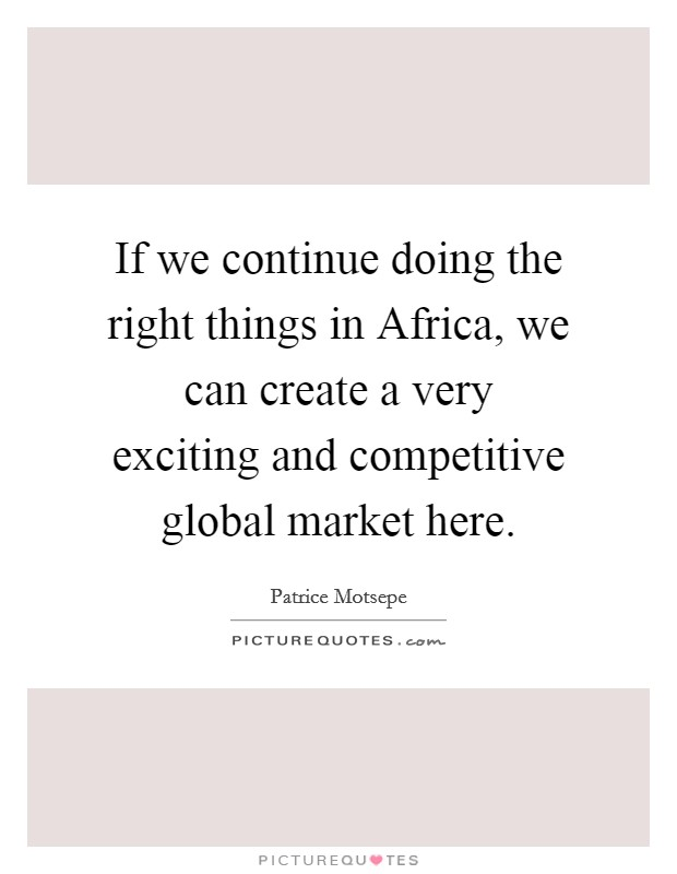 If we continue doing the right things in Africa, we can create a very exciting and competitive global market here Picture Quote #1