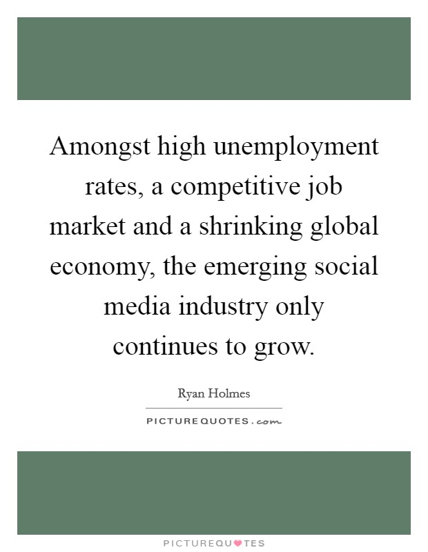 Amongst high unemployment rates, a competitive job market and a shrinking global economy, the emerging social media industry only continues to grow Picture Quote #1
