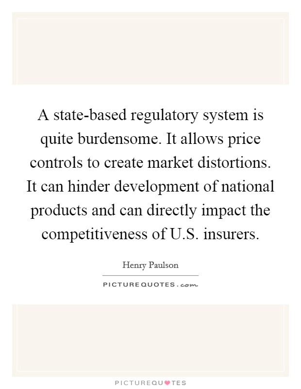 A state-based regulatory system is quite burdensome. It allows price controls to create market distortions. It can hinder development of national products and can directly impact the competitiveness of U.S. insurers Picture Quote #1