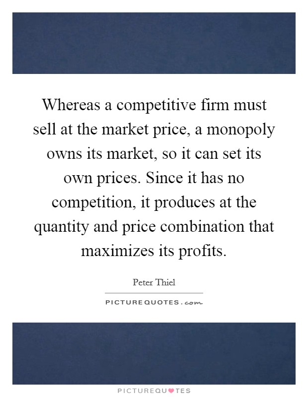 Whereas a competitive firm must sell at the market price, a monopoly owns its market, so it can set its own prices. Since it has no competition, it produces at the quantity and price combination that maximizes its profits Picture Quote #1