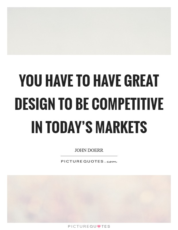 You have to have great design to be competitive in today's markets Picture Quote #1