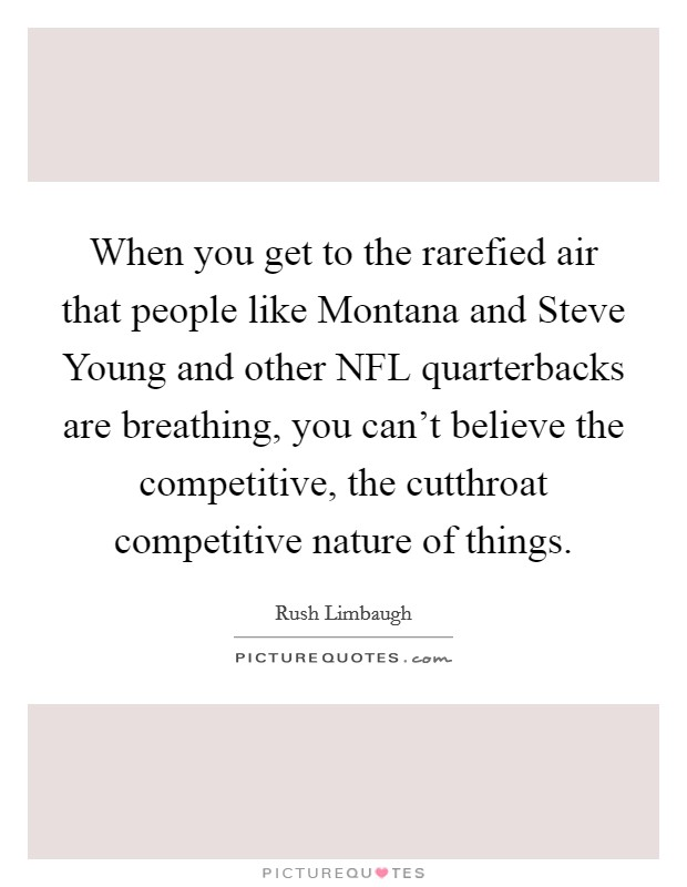 When you get to the rarefied air that people like Montana and Steve Young and other NFL quarterbacks are breathing, you can't believe the competitive, the cutthroat competitive nature of things. Picture Quote #1