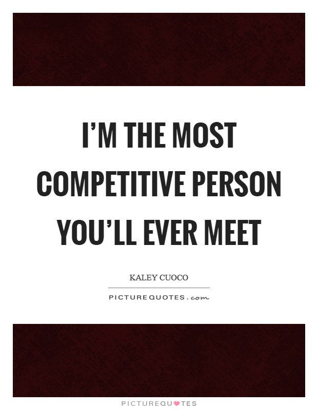 I'm the most competitive person you'll ever meet Picture Quote #1