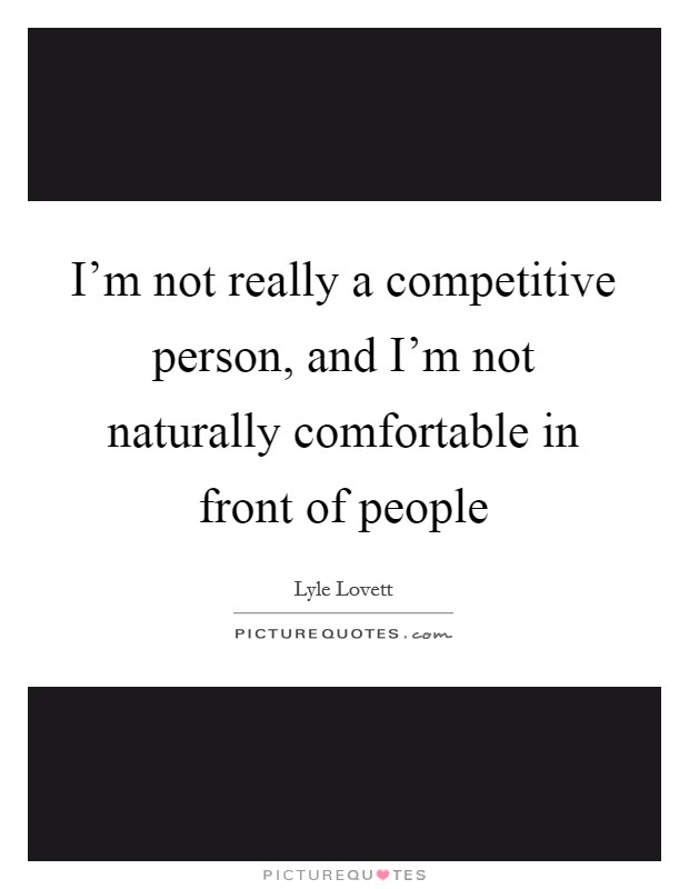 I'm not really a competitive person, and I'm not naturally comfortable in front of people Picture Quote #1