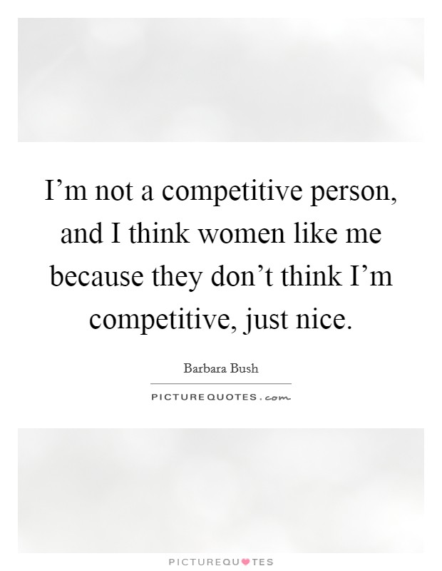 I'm not a competitive person, and I think women like me because they don't think I'm competitive, just nice Picture Quote #1