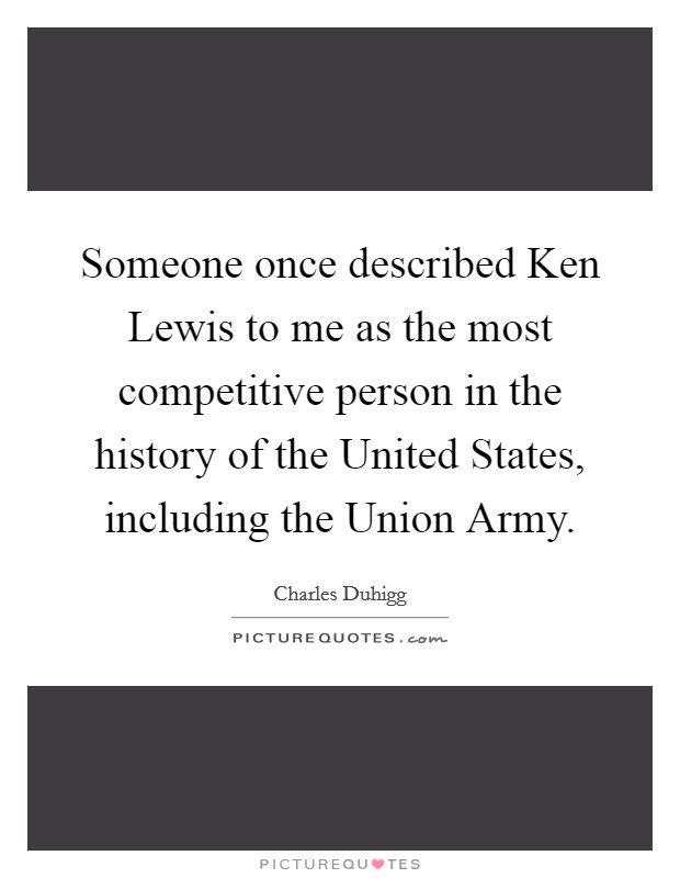Someone once described Ken Lewis to me as the most competitive person in the history of the United States, including the Union Army Picture Quote #1