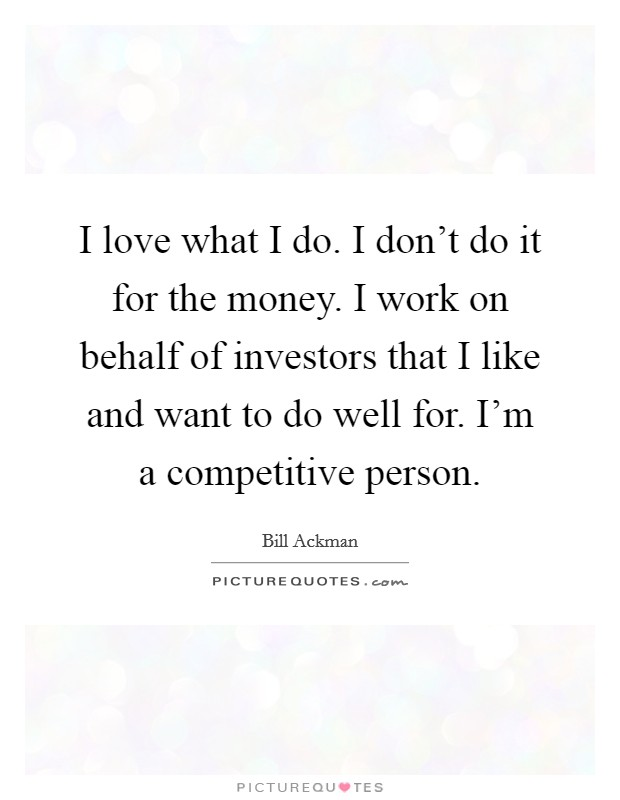 I love what I do. I don't do it for the money. I work on behalf of investors that I like and want to do well for. I'm a competitive person Picture Quote #1