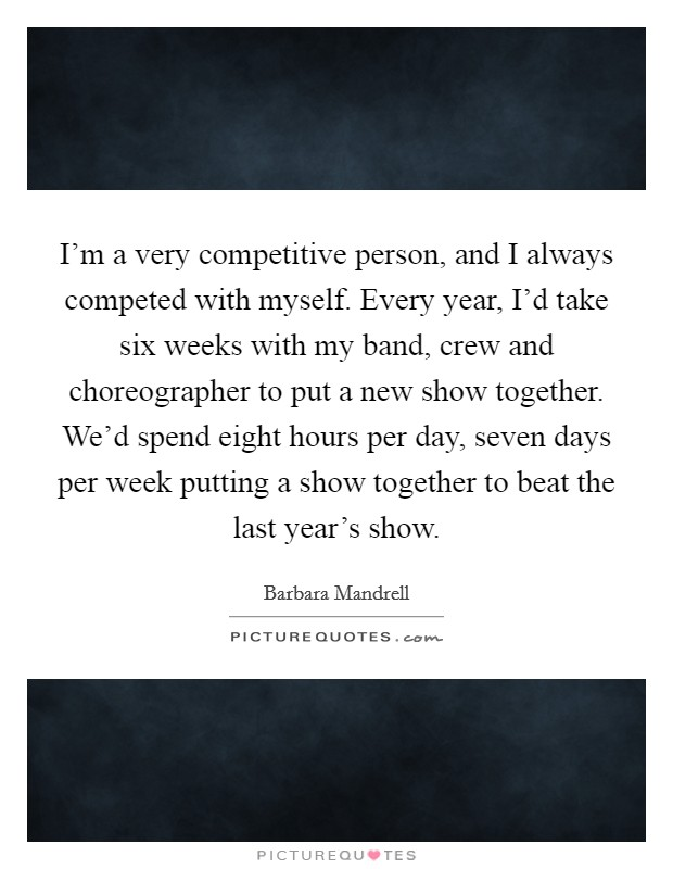I'm a very competitive person, and I always competed with myself. Every year, I'd take six weeks with my band, crew and choreographer to put a new show together. We'd spend eight hours per day, seven days per week putting a show together to beat the last year's show Picture Quote #1