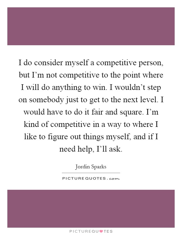 I do consider myself a competitive person, but I'm not competitive to the point where I will do anything to win. I wouldn't step on somebody just to get to the next level. I would have to do it fair and square. I'm kind of competitive in a way to where I like to figure out things myself, and if I need help, I'll ask Picture Quote #1