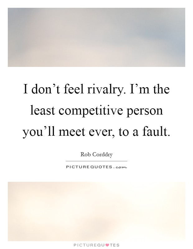 I don't feel rivalry. I'm the least competitive person you'll meet ever, to a fault Picture Quote #1