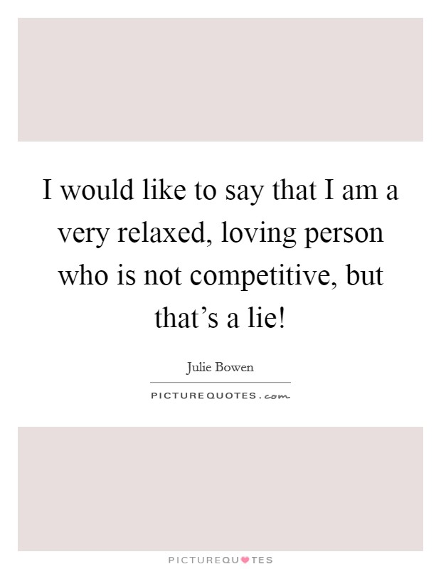 I would like to say that I am a very relaxed, loving person who is not competitive, but that's a lie! Picture Quote #1