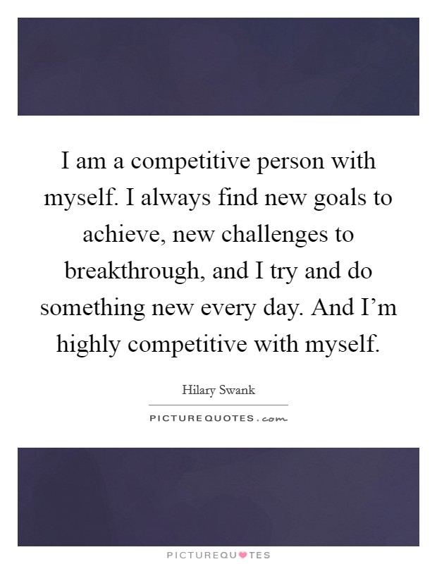 I am a competitive person with myself. I always find new goals to achieve, new challenges to breakthrough, and I try and do something new every day. And I'm highly competitive with myself Picture Quote #1