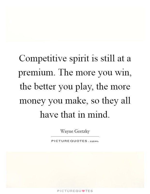 Competitive spirit is still at a premium. The more you win, the better you play, the more money you make, so they all have that in mind Picture Quote #1