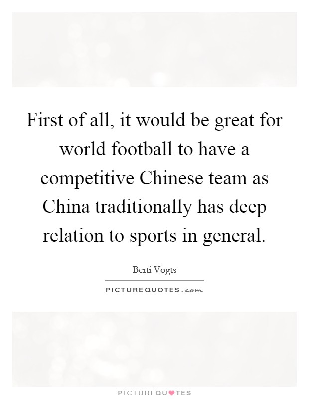 First of all, it would be great for world football to have a competitive Chinese team as China traditionally has deep relation to sports in general Picture Quote #1