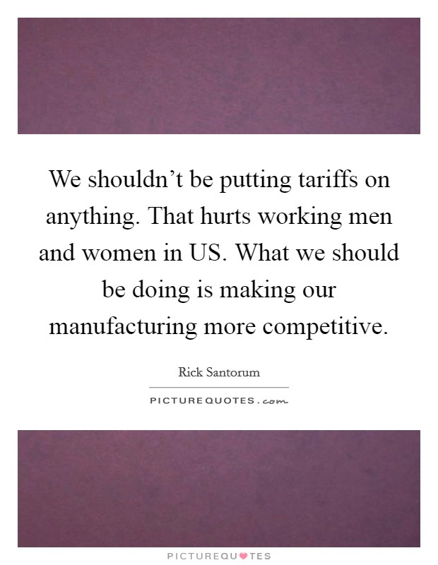 We shouldn't be putting tariffs on anything. That hurts working men and women in US. What we should be doing is making our manufacturing more competitive Picture Quote #1