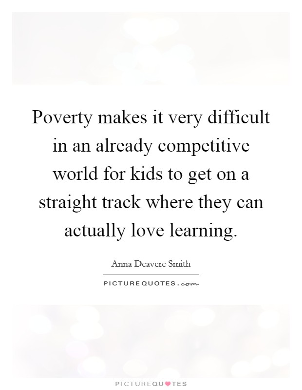 Poverty makes it very difficult in an already competitive world for kids to get on a straight track where they can actually love learning Picture Quote #1