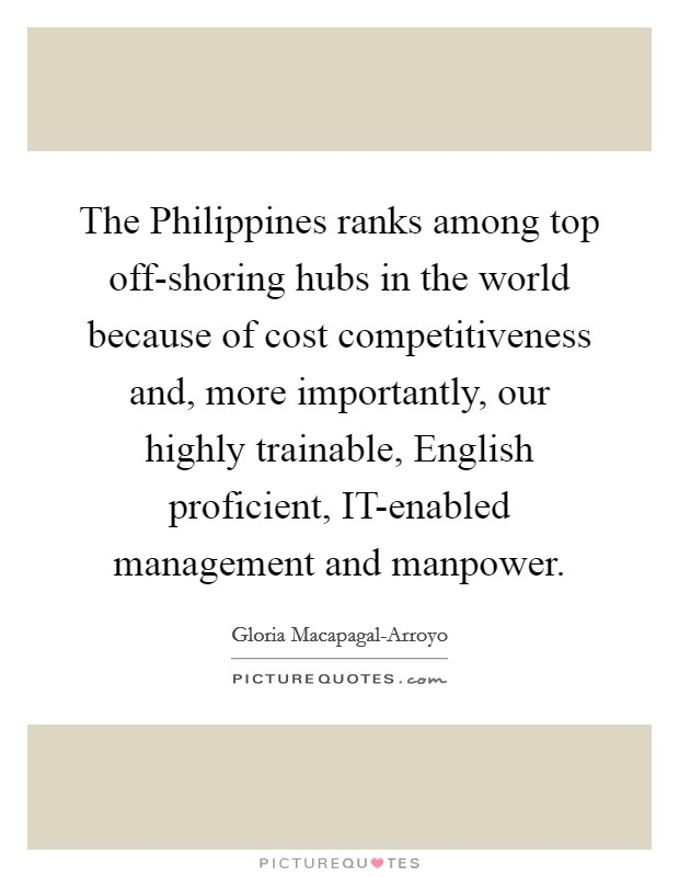 The Philippines ranks among top off-shoring hubs in the world because of cost competitiveness and, more importantly, our highly trainable, English proficient, IT-enabled management and manpower Picture Quote #1