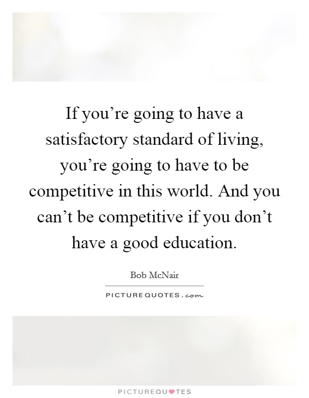 If you're going to have a satisfactory standard of living, you're going to have to be competitive in this world. And you can't be competitive if you don't have a good education Picture Quote #1