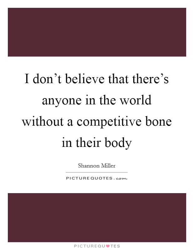 I don't believe that there's anyone in the world without a competitive bone in their body Picture Quote #1