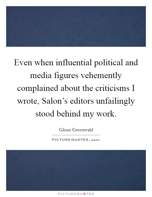 Even when influential political and media figures vehemently complained about the criticisms I wrote, Salon's editors unfailingly stood behind my work. Picture Quote #1