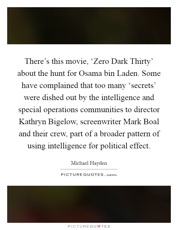 There's this movie, 'Zero Dark Thirty' about the hunt for Osama bin Laden. Some have complained that too many 'secrets' were dished out by the intelligence and special operations communities to director Kathryn Bigelow, screenwriter Mark Boal and their crew, part of a broader pattern of using intelligence for political effect Picture Quote #1