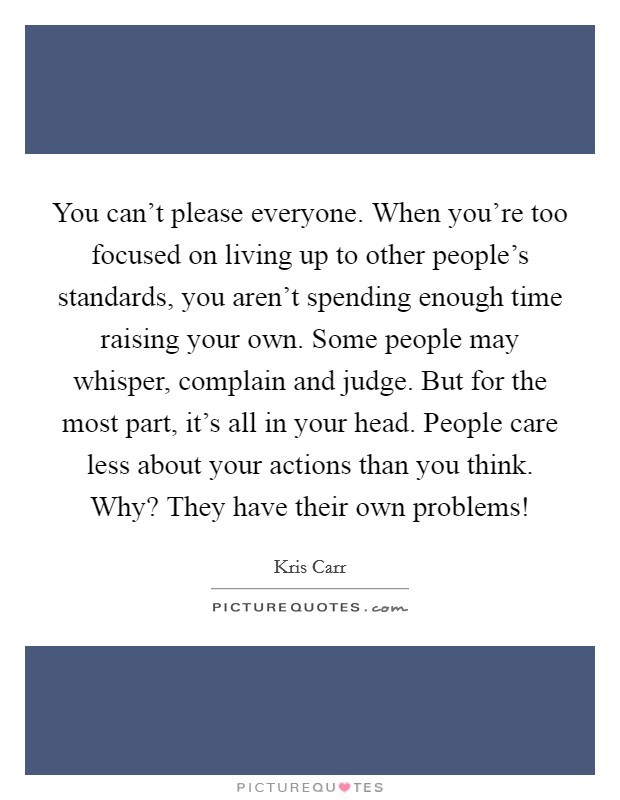 You can't please everyone. When you're too focused on living up to other people's standards, you aren't spending enough time raising your own. Some people may whisper, complain and judge. But for the most part, it's all in your head. People care less about your actions than you think. Why? They have their own problems! Picture Quote #1