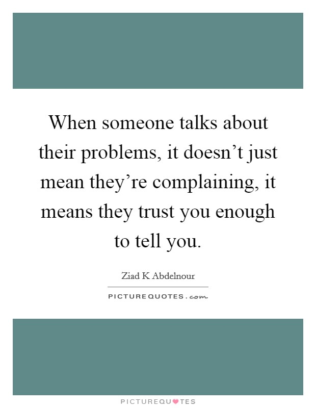 When someone talks about their problems, it doesn't just mean they're complaining, it means they trust you enough to tell you Picture Quote #1
