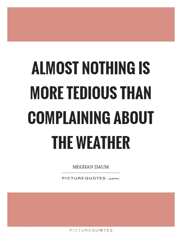 Almost nothing is more tedious than complaining about the weather Picture Quote #1