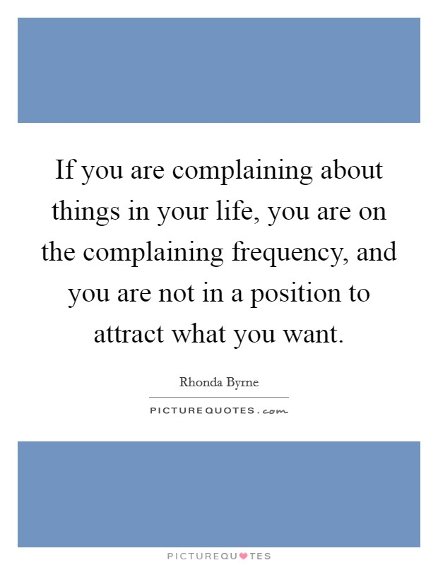 If you are complaining about things in your life, you are on the complaining frequency, and you are not in a position to attract what you want Picture Quote #1