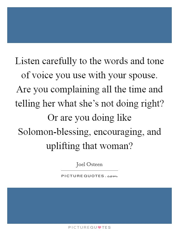 Listen carefully to the words and tone of voice you use with your spouse. Are you complaining all the time and telling her what she's not doing right? Or are you doing like Solomon-blessing, encouraging, and uplifting that woman? Picture Quote #1