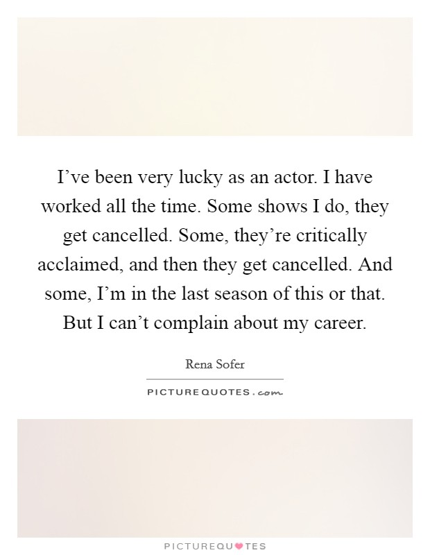 I've been very lucky as an actor. I have worked all the time. Some shows I do, they get cancelled. Some, they're critically acclaimed, and then they get cancelled. And some, I'm in the last season of this or that. But I can't complain about my career Picture Quote #1
