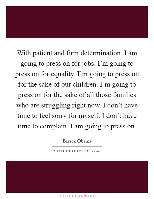 With patient and firm determination, I am going to press on for jobs. I'm going to press on for equality. I'm going to press on for the sake of our children. I'm going to press on for the sake of all those families who are struggling right now. I don't have time to feel sorry for myself. I don't have time to complain. I am going to press on Picture Quote #1