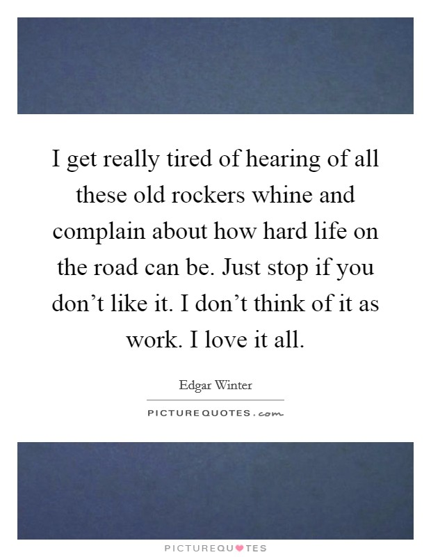 I get really tired of hearing of all these old rockers whine and complain about how hard life on the road can be. Just stop if you don't like it. I don't think of it as work. I love it all Picture Quote #1