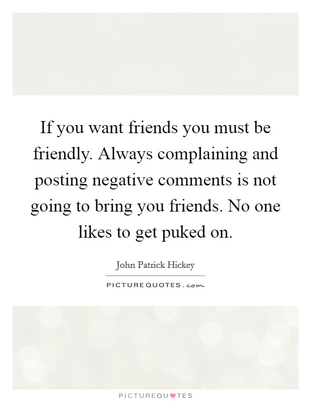 If you want friends you must be friendly. Always complaining and posting negative comments is not going to bring you friends. No one likes to get puked on Picture Quote #1